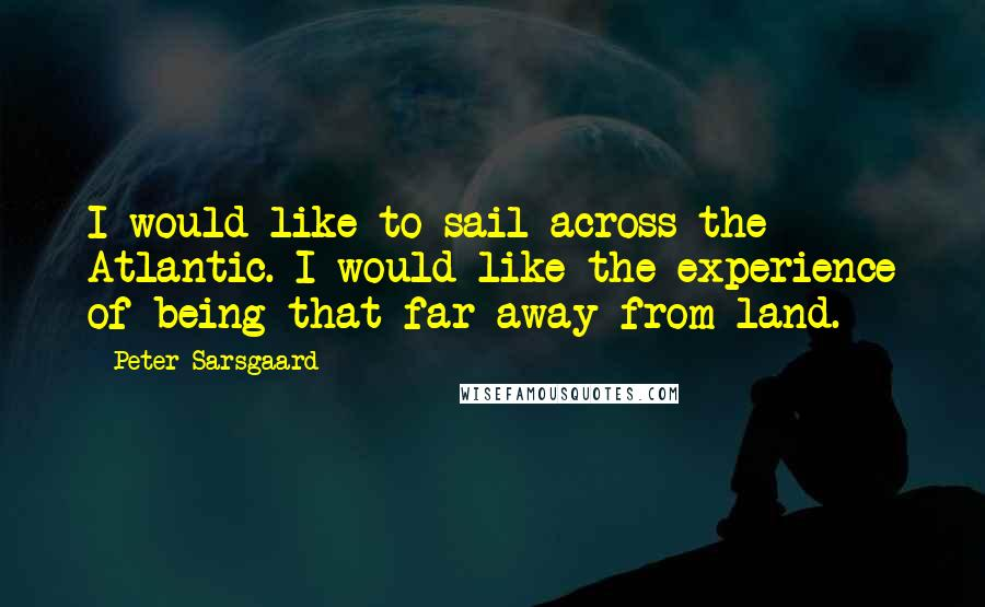 Peter Sarsgaard quotes: I would like to sail across the Atlantic. I would like the experience of being that far away from land.