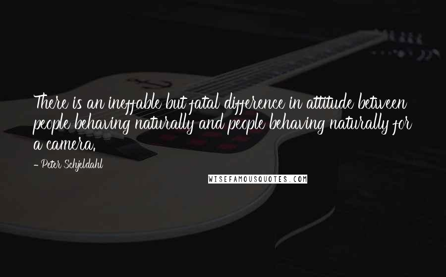 Peter Schjeldahl quotes: There is an ineffable but fatal difference in attitude between people behaving naturally and people behaving naturally for a camera.