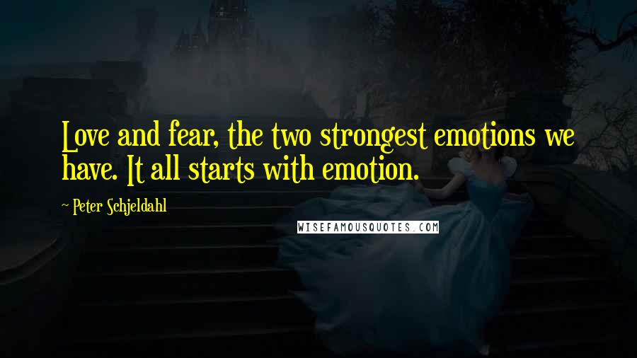 Peter Schjeldahl quotes: Love and fear, the two strongest emotions we have. It all starts with emotion.