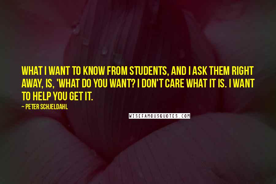 Peter Schjeldahl quotes: What I want to know from students, and I ask them right away, is, 'What do you want? I don't care what it is. I want to help you get