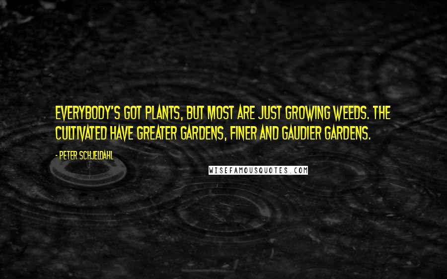Peter Schjeldahl quotes: Everybody's got plants, but most are just growing weeds. The cultivated have greater gardens, finer and gaudier gardens.