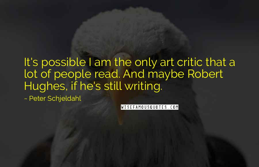 Peter Schjeldahl quotes: It's possible I am the only art critic that a lot of people read. And maybe Robert Hughes, if he's still writing.