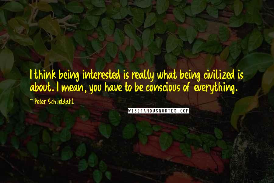 Peter Schjeldahl quotes: I think being interested is really what being civilized is about. I mean, you have to be conscious of everything.