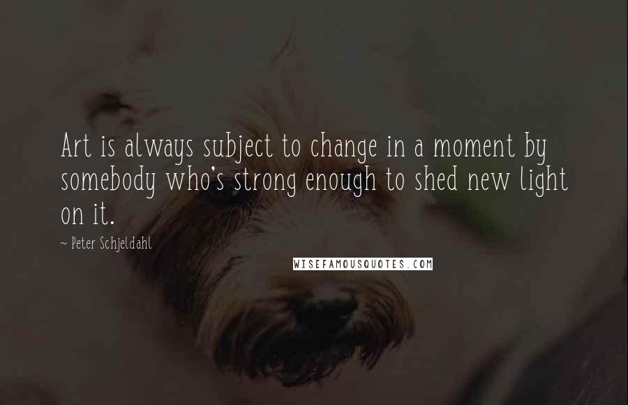 Peter Schjeldahl quotes: Art is always subject to change in a moment by somebody who's strong enough to shed new light on it.