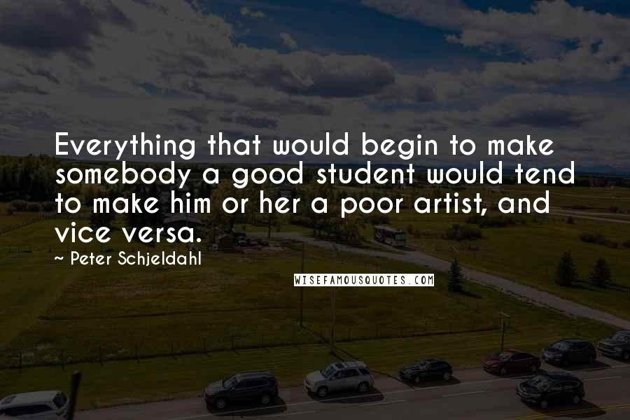 Peter Schjeldahl quotes: Everything that would begin to make somebody a good student would tend to make him or her a poor artist, and vice versa.