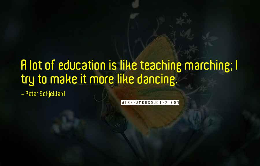 Peter Schjeldahl quotes: A lot of education is like teaching marching; I try to make it more like dancing.