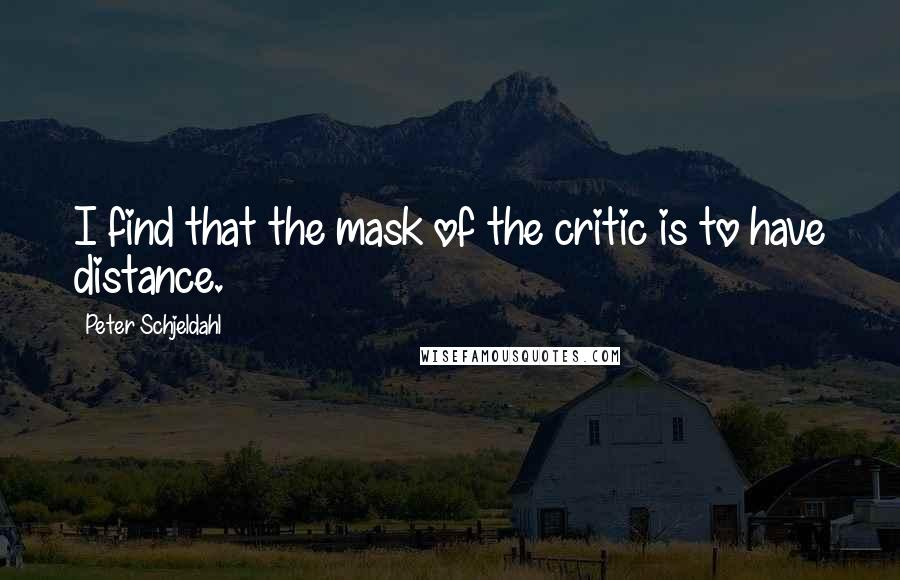 Peter Schjeldahl quotes: I find that the mask of the critic is to have distance.