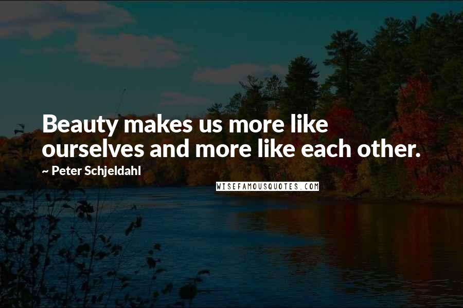 Peter Schjeldahl quotes: Beauty makes us more like ourselves and more like each other.