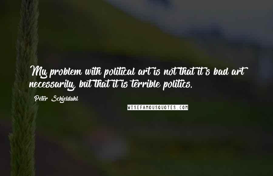 Peter Schjeldahl quotes: My problem with political art is not that it's bad art necessarily, but that it is terrible politics.