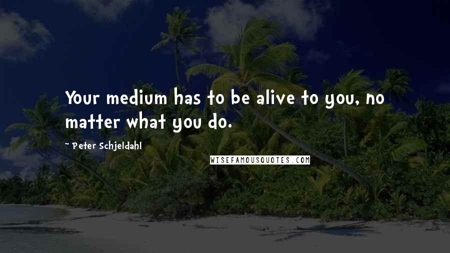 Peter Schjeldahl quotes: Your medium has to be alive to you, no matter what you do.