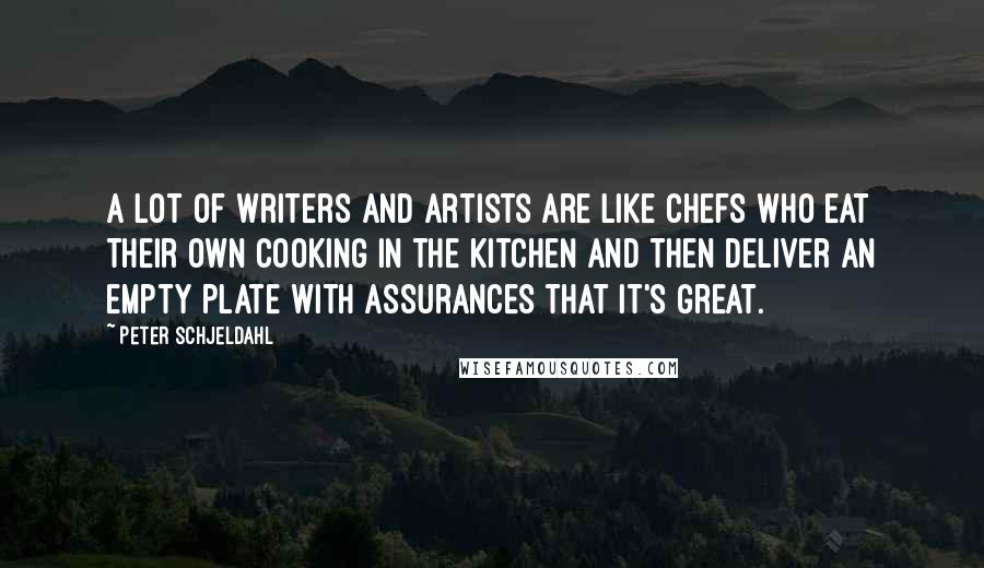Peter Schjeldahl quotes: A lot of writers and artists are like chefs who eat their own cooking in the kitchen and then deliver an empty plate with assurances that it's great.