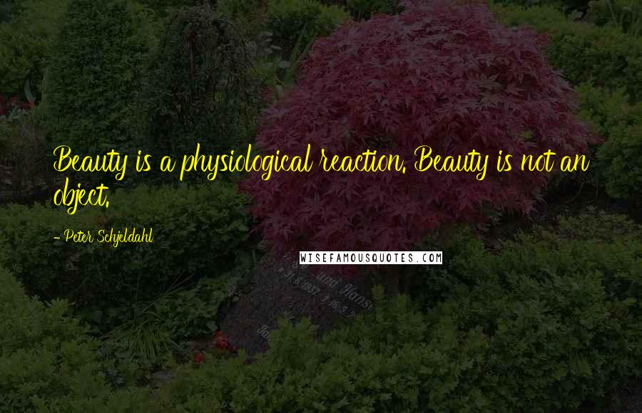 Peter Schjeldahl quotes: Beauty is a physiological reaction. Beauty is not an object.