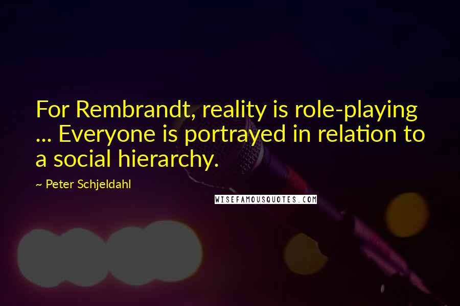 Peter Schjeldahl quotes: For Rembrandt, reality is role-playing ... Everyone is portrayed in relation to a social hierarchy.