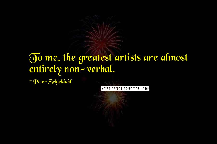 Peter Schjeldahl quotes: To me, the greatest artists are almost entirely non-verbal.