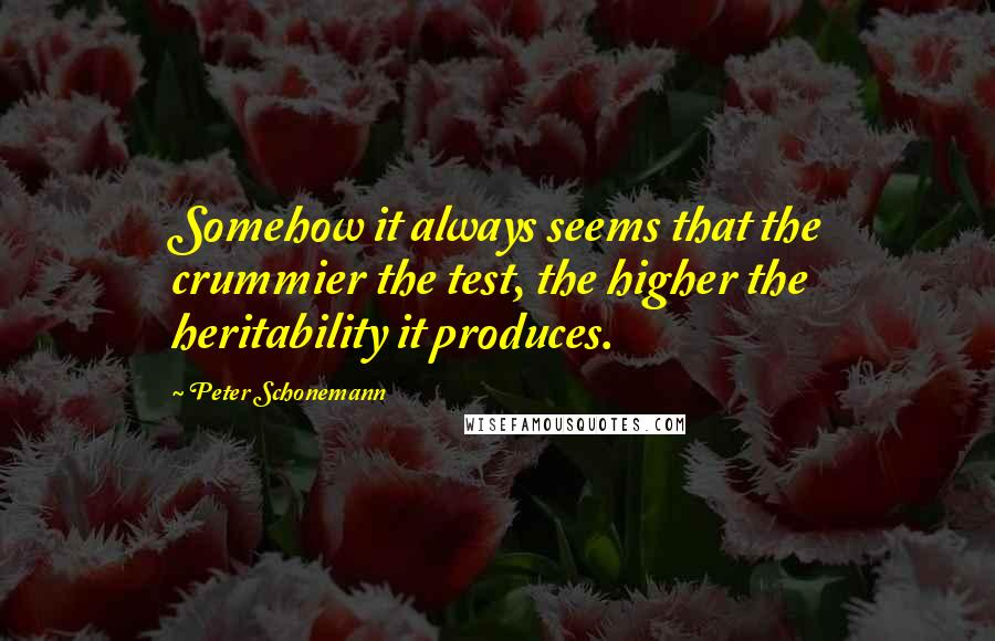 Peter Schonemann quotes: Somehow it always seems that the crummier the test, the higher the heritability it produces.