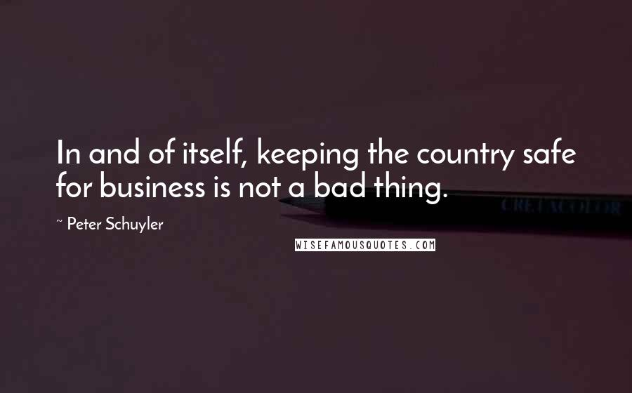 Peter Schuyler quotes: In and of itself, keeping the country safe for business is not a bad thing.