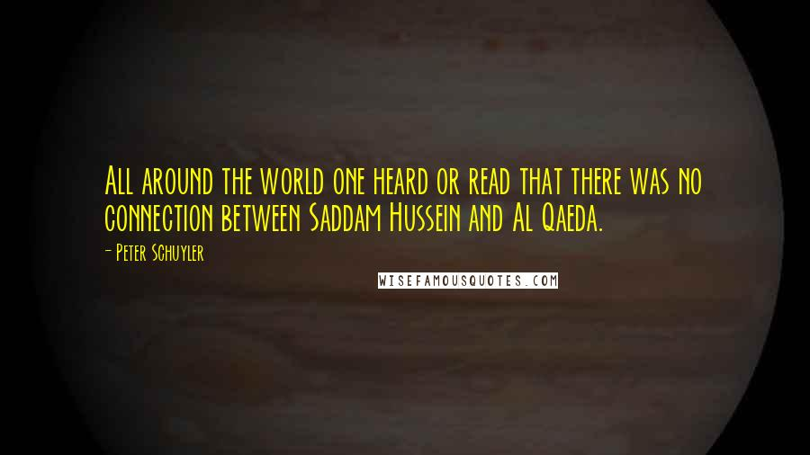 Peter Schuyler quotes: All around the world one heard or read that there was no connection between Saddam Hussein and Al Qaeda.