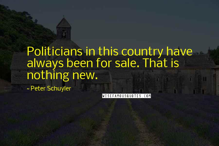 Peter Schuyler quotes: Politicians in this country have always been for sale. That is nothing new.