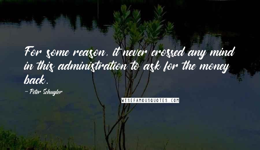 Peter Schuyler quotes: For some reason, it never crossed any mind in this administration to ask for the money back.