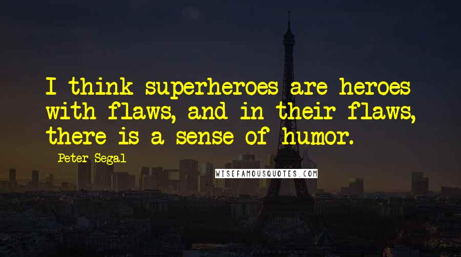 Peter Segal quotes: I think superheroes are heroes with flaws, and in their flaws, there is a sense of humor.