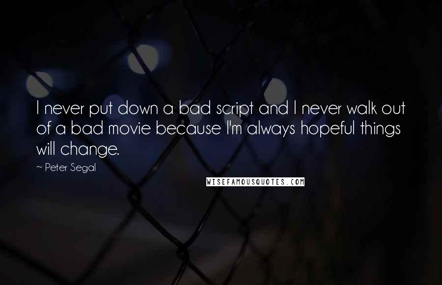 Peter Segal quotes: I never put down a bad script and I never walk out of a bad movie because I'm always hopeful things will change.