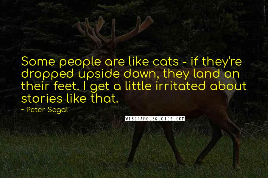 Peter Segal quotes: Some people are like cats - if they're dropped upside down, they land on their feet. I get a little irritated about stories like that.