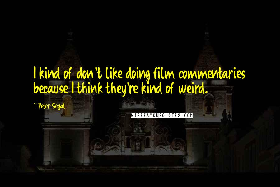 Peter Segal quotes: I kind of don't like doing film commentaries because I think they're kind of weird.
