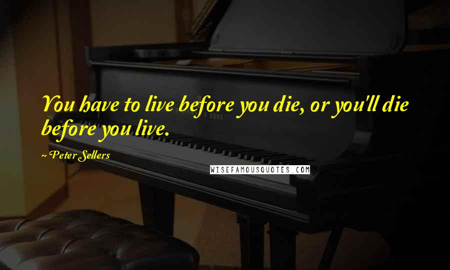 Peter Sellers quotes: You have to live before you die, or you'll die before you live.