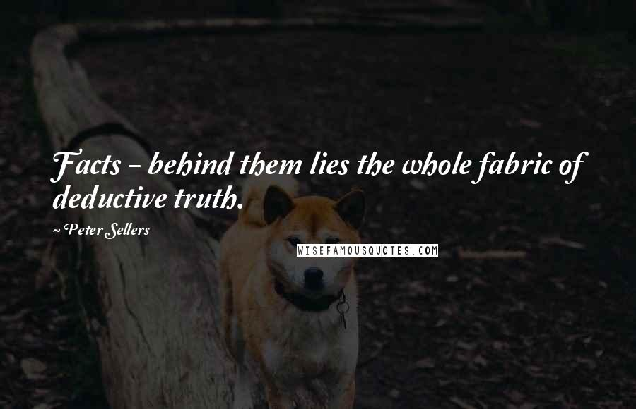 Peter Sellers quotes: Facts - behind them lies the whole fabric of deductive truth.
