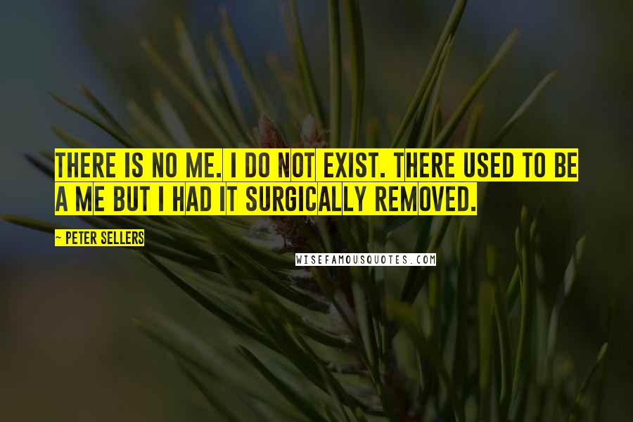 Peter Sellers quotes: There is no me. I do not exist. There used to be a me but I had it surgically removed.