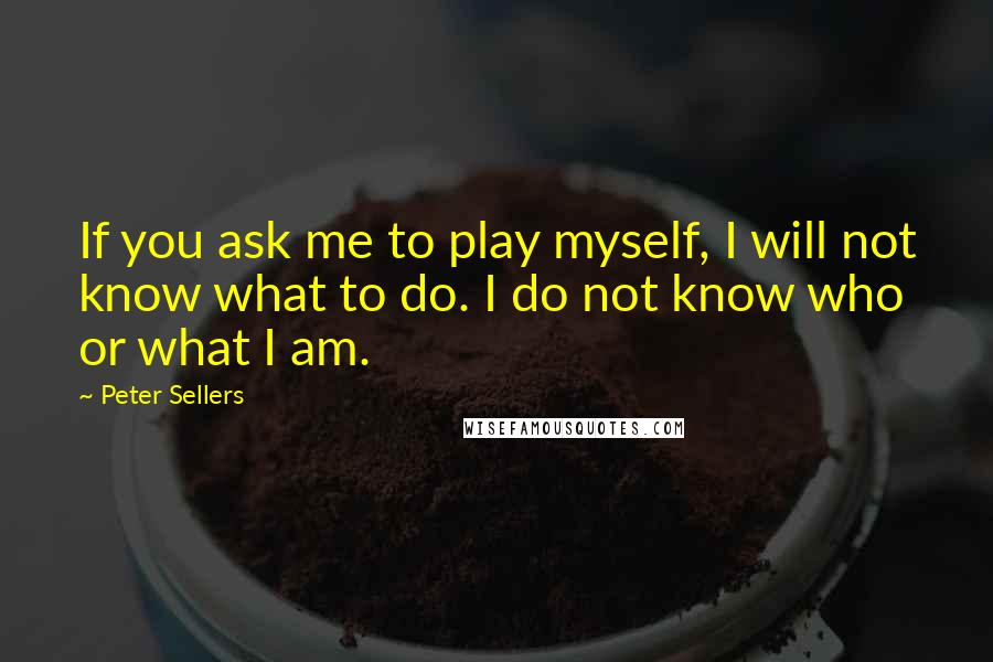 Peter Sellers quotes: If you ask me to play myself, I will not know what to do. I do not know who or what I am.