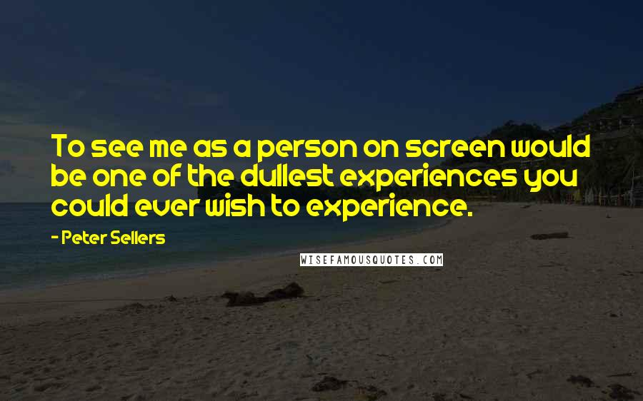 Peter Sellers quotes: To see me as a person on screen would be one of the dullest experiences you could ever wish to experience.
