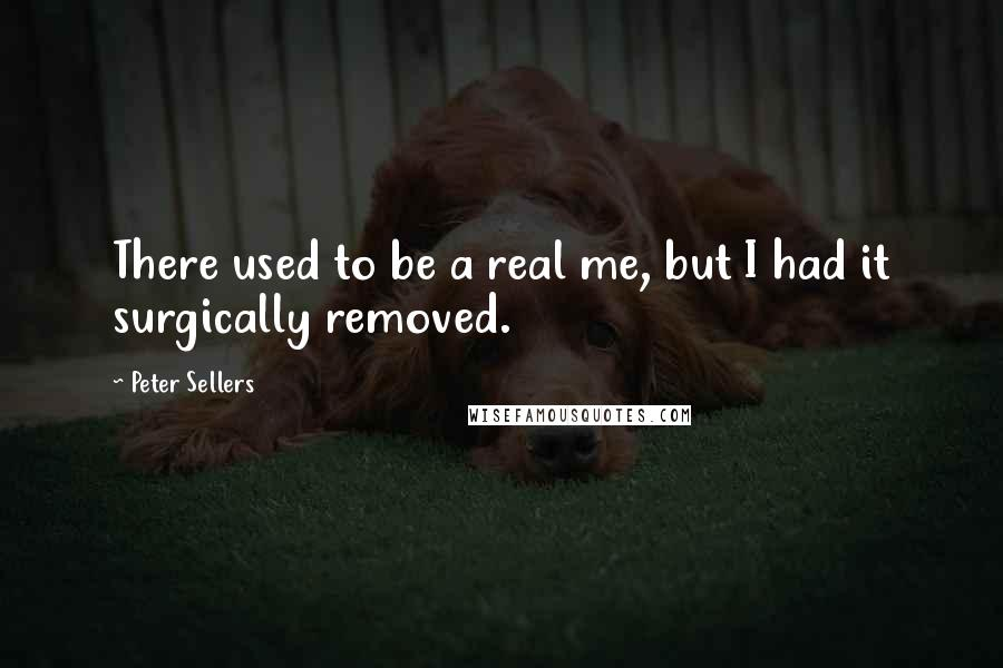 Peter Sellers quotes: There used to be a real me, but I had it surgically removed.