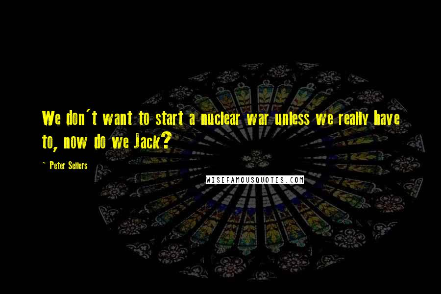 Peter Sellers quotes: We don't want to start a nuclear war unless we really have to, now do we Jack?