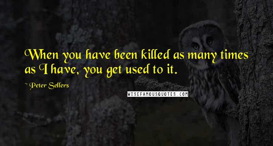 Peter Sellers quotes: When you have been killed as many times as I have, you get used to it.