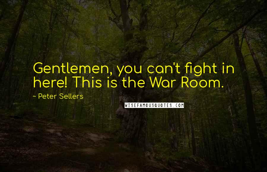 Peter Sellers quotes: Gentlemen, you can't fight in here! This is the War Room.