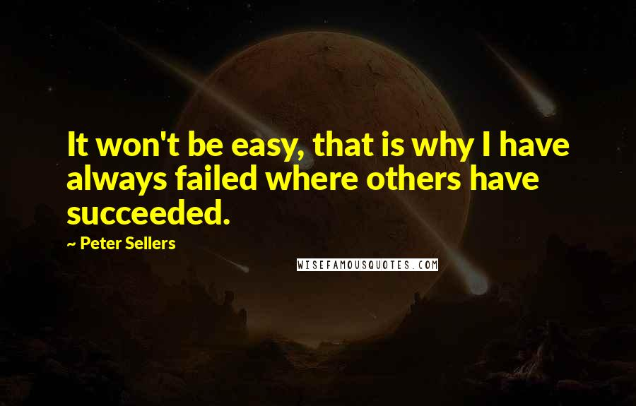Peter Sellers quotes: It won't be easy, that is why I have always failed where others have succeeded.