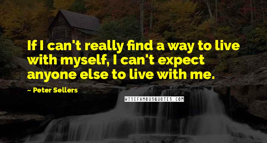 Peter Sellers quotes: If I can't really find a way to live with myself, I can't expect anyone else to live with me.