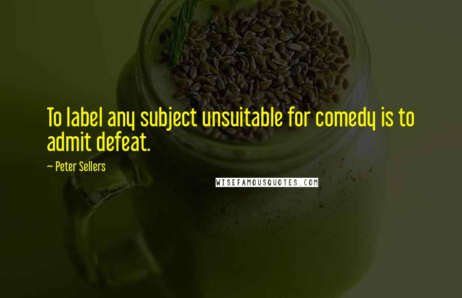 Peter Sellers quotes: To label any subject unsuitable for comedy is to admit defeat.