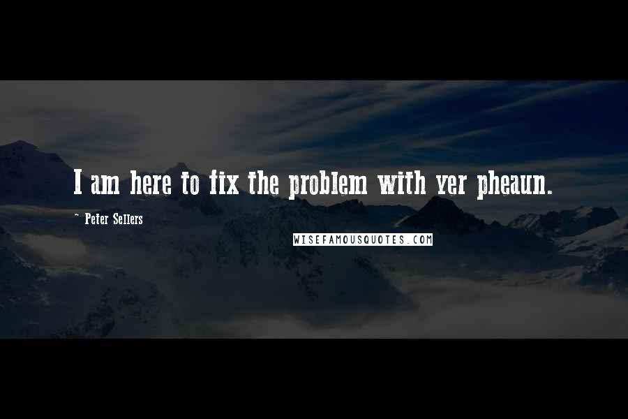 Peter Sellers quotes: I am here to fix the problem with yer pheaun.