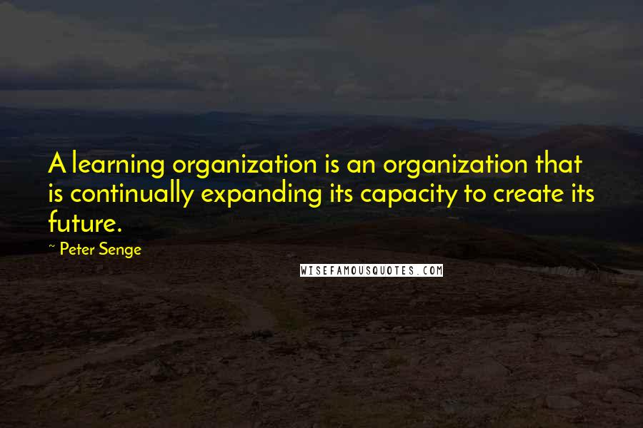 Peter Senge quotes: A learning organization is an organization that is continually expanding its capacity to create its future.