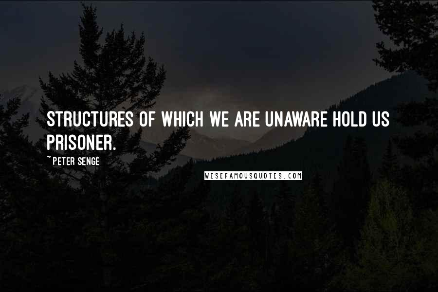 Peter Senge quotes: Structures of which we are unaware hold us prisoner.