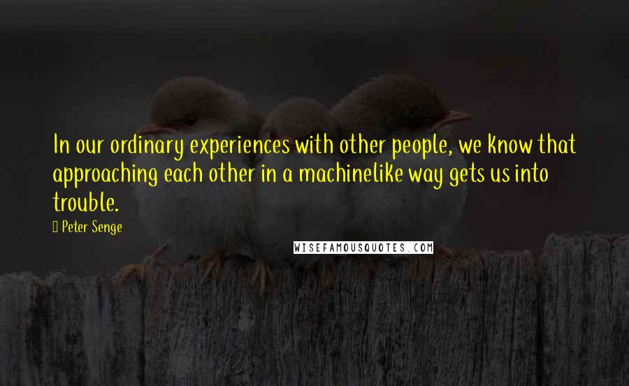 Peter Senge quotes: In our ordinary experiences with other people, we know that approaching each other in a machinelike way gets us into trouble.