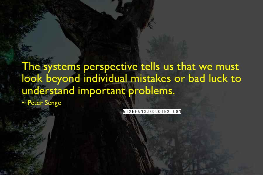 Peter Senge quotes: The systems perspective tells us that we must look beyond individual mistakes or bad luck to understand important problems.