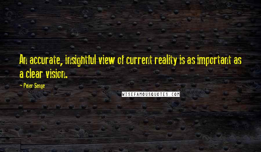 Peter Senge quotes: An accurate, insightful view of current reality is as important as a clear vision.