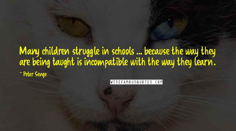 Peter Senge quotes: Many children struggle in schools ... because the way they are being taught is incompatible with the way they learn.