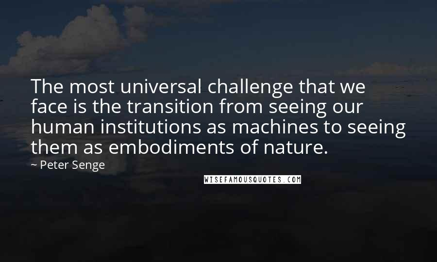 Peter Senge quotes: The most universal challenge that we face is the transition from seeing our human institutions as machines to seeing them as embodiments of nature.