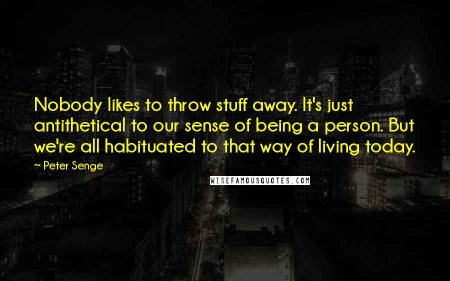 Peter Senge quotes: Nobody likes to throw stuff away. It's just antithetical to our sense of being a person. But we're all habituated to that way of living today.