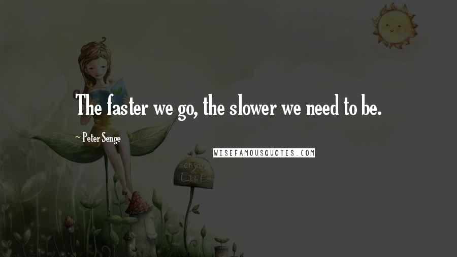 Peter Senge quotes: The faster we go, the slower we need to be.