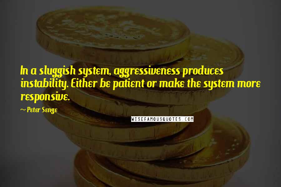 Peter Senge quotes: In a sluggish system, aggressiveness produces instability. Either be patient or make the system more responsive.